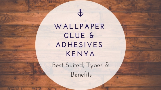 Wallpaper Glue & Adhesives Kenya Best Suited, Types & Benefits